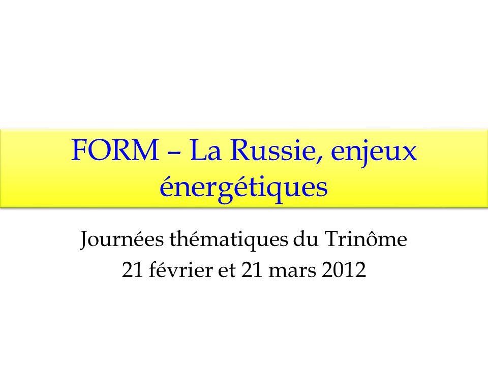FORM – La Russie, enjeux énergétiques Journées thématiques du Trinôme 21 février et 21 mars 2012