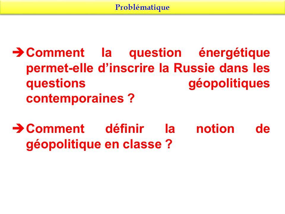 Problématique Comment la question énergétique permet-elle dinscrire la Russie dans les questions géopolitiques contemporaines ? Comment définir la not