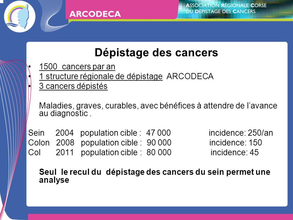 Dépistage des cancers 1500 cancers par an 1 structure régionale de dépistage ARCODECA 3 cancers dépistés Maladies, graves, curables, avec bénéfices à attendre de lavance au diagnostic.