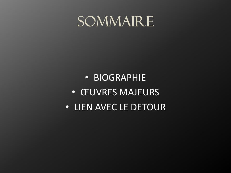 Sommaire BIOGRAPHIE ŒUVRES MAJEURS LIEN AVEC LE DETOUR