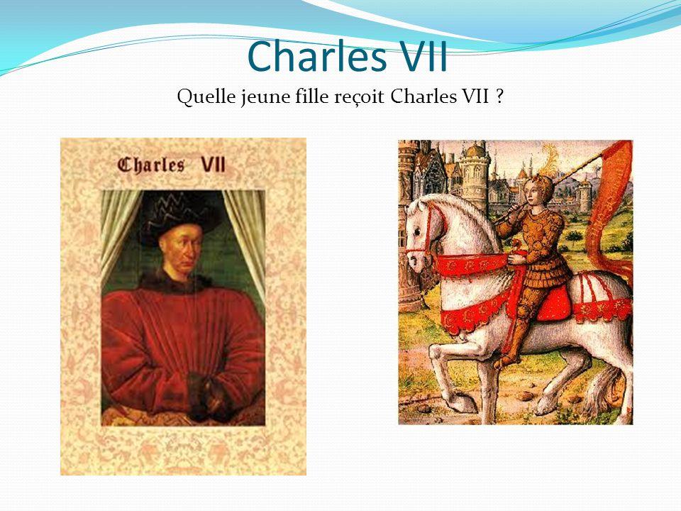 Charles VII Quelle jeune fille reçoit Charles VII ?