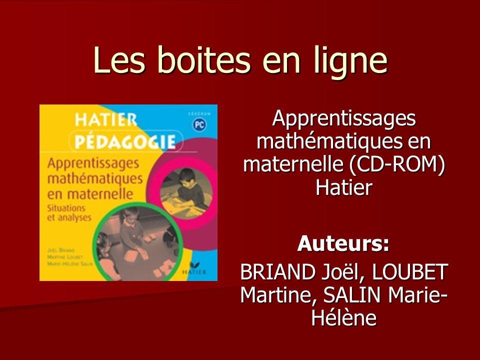 Les boites en ligne Apprentissages mathématiques en maternelle (CD-ROM) Hatier Auteurs: BRIAND Joël, LOUBET Martine, SALIN Marie- Hélène