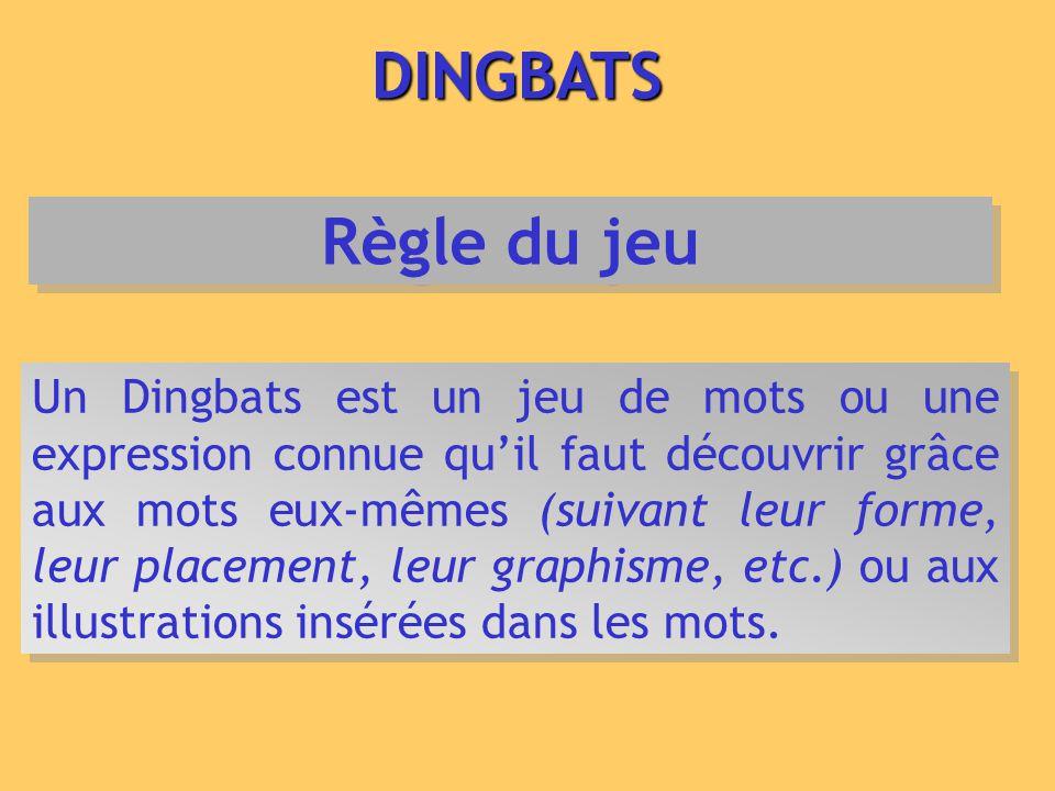 DINGBATS Un Dingbats est un jeu de mots ou une expression connue quil faut découvrir grâce aux mots eux-mêmes (suivant leur forme, leur placement, leu