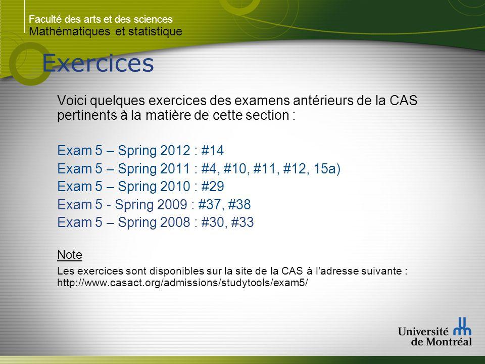 Faculté des arts et des sciences Mathématiques et statistique Exercices Voici quelques exercices des examens antérieurs de la CAS pertinents à la matière de cette section : Exam 5 – Spring 2012 : #14 Exam 5 – Spring 2011 : #4, #10, #11, #12, 15a) Exam 5 – Spring 2010 : #29 Exam 5 - Spring 2009 : #37, #38 Exam 5 – Spring 2008 : #30, #33 Note Les exercices sont disponibles sur la site de la CAS à l adresse suivante : http://www.casact.org/admissions/studytools/exam5/