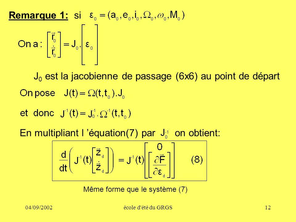 04/09/2002école d'été du GRGS12 Remarque 1: si J 0 est la jacobienne de passage (6x6) au point de départ En multipliant l équation(7) par on obtient: