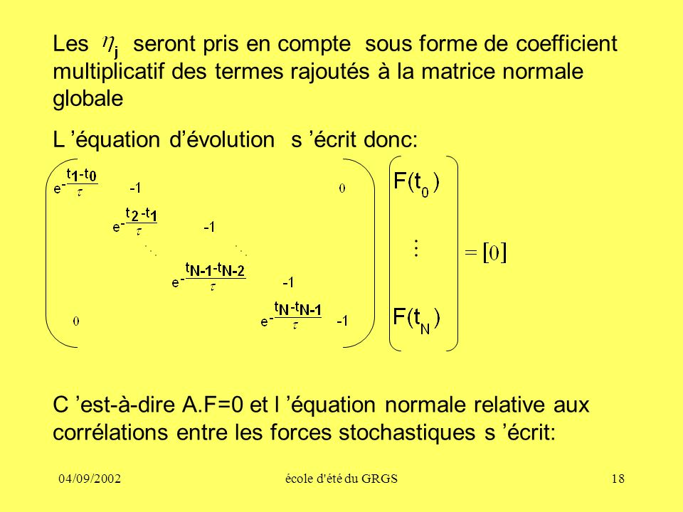 04/09/2002école d été du GRGS18 Les seront pris en compte sous forme de coefficient multiplicatif des termes rajoutés à la matrice normale globale L équation dévolution s écrit donc: C est-à-dire A.F=0 et l équation normale relative aux corrélations entre les forces stochastiques s écrit: