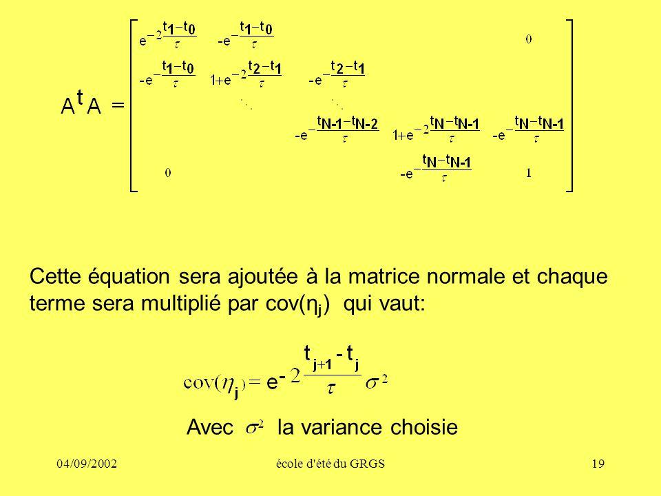 04/09/2002école d été du GRGS19 Cette équation sera ajoutée à la matrice normale et chaque terme sera multiplié par cov(η j ) qui vaut: Avec la variance choisie