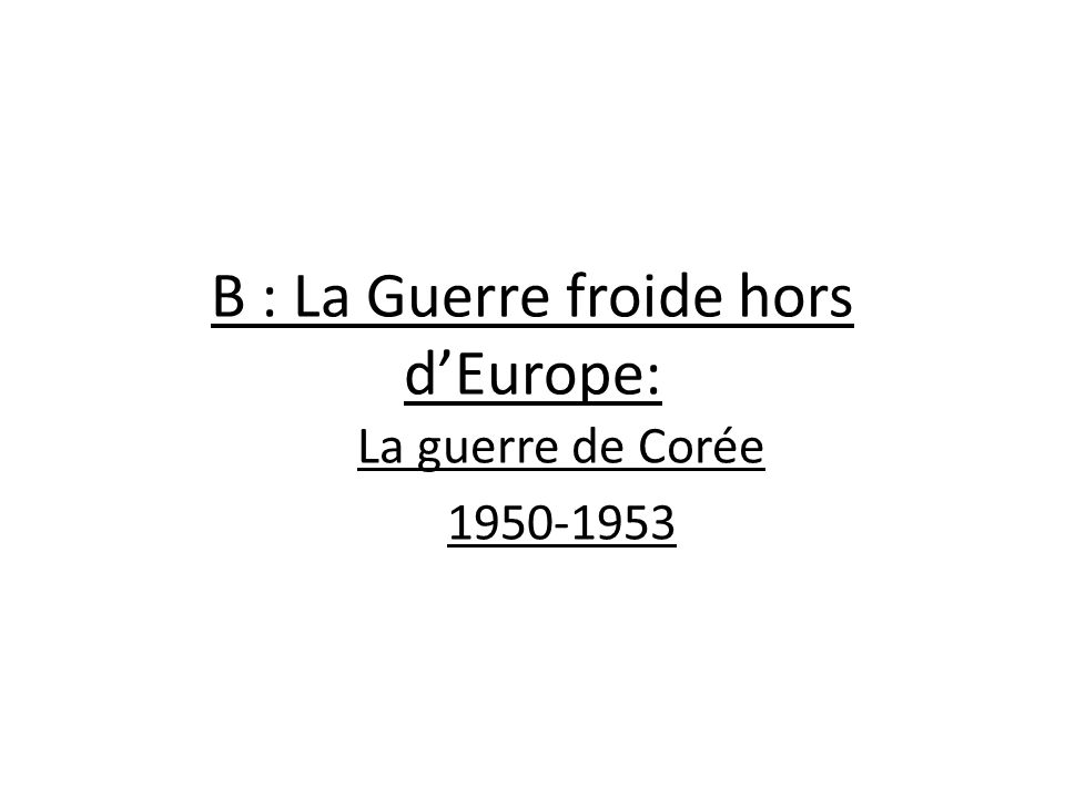 B : La Guerre froide hors dEurope: La guerre de Corée 1950-1953