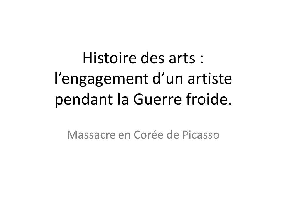 Histoire des arts : lengagement dun artiste pendant la Guerre froide. Massacre en Corée de Picasso