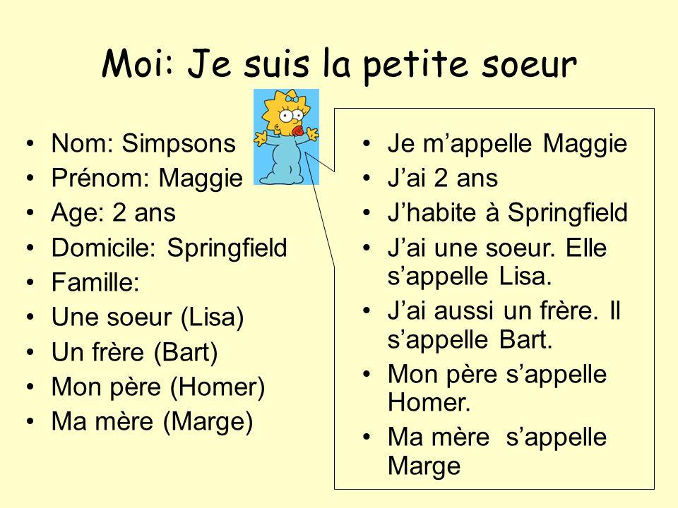 Moi: Je suis la petite soeur Nom: Simpsons Prénom: Maggie Age: 2 ans Domicile: Springfield Famille: Une soeur (Lisa) Un frère (Bart) Mon père (Homer)
