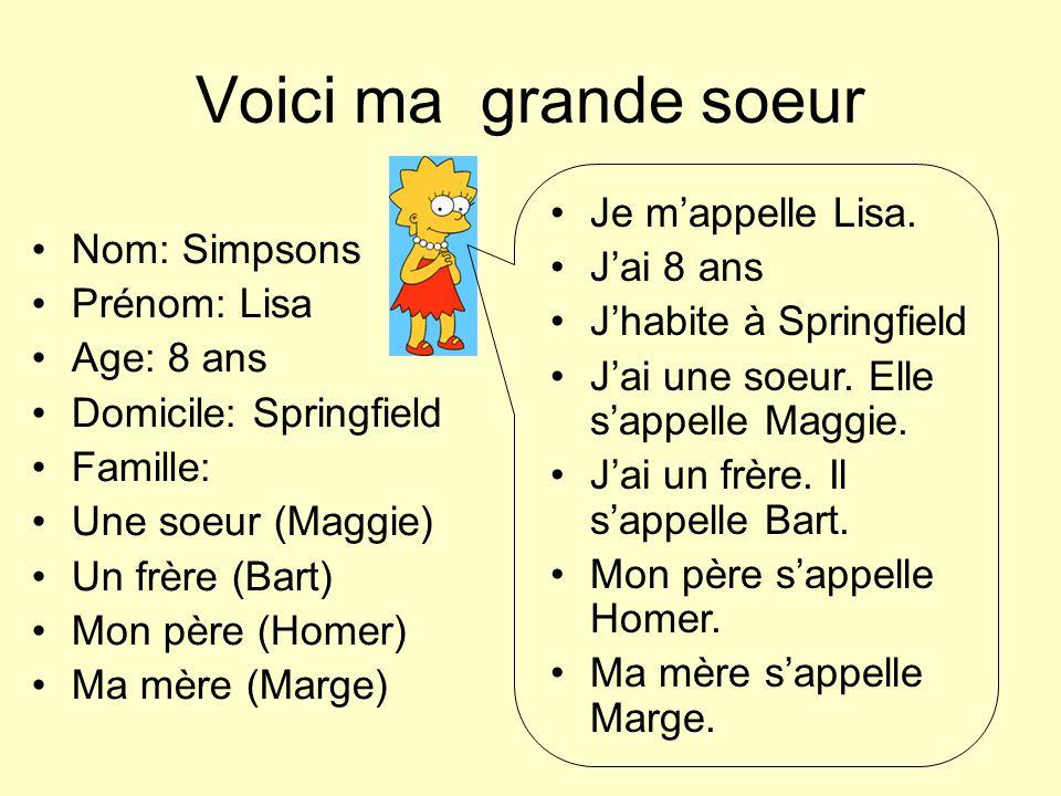 Voici ma grande soeur Je mappelle Lisa. Jai 8 ans Jhabite à Springfield Jai une soeur. Elle sappelle Maggie. Jai un frère. Il sappelle Bart. Mon père