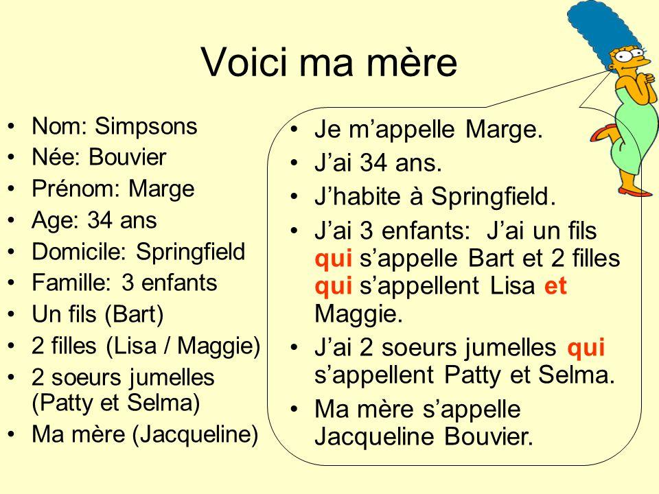 Voici ma mère Nom: Simpsons Née: Bouvier Prénom: Marge Age: 34 ans Domicile: Springfield Famille: 3 enfants Un fils (Bart) 2 filles (Lisa / Maggie) 2