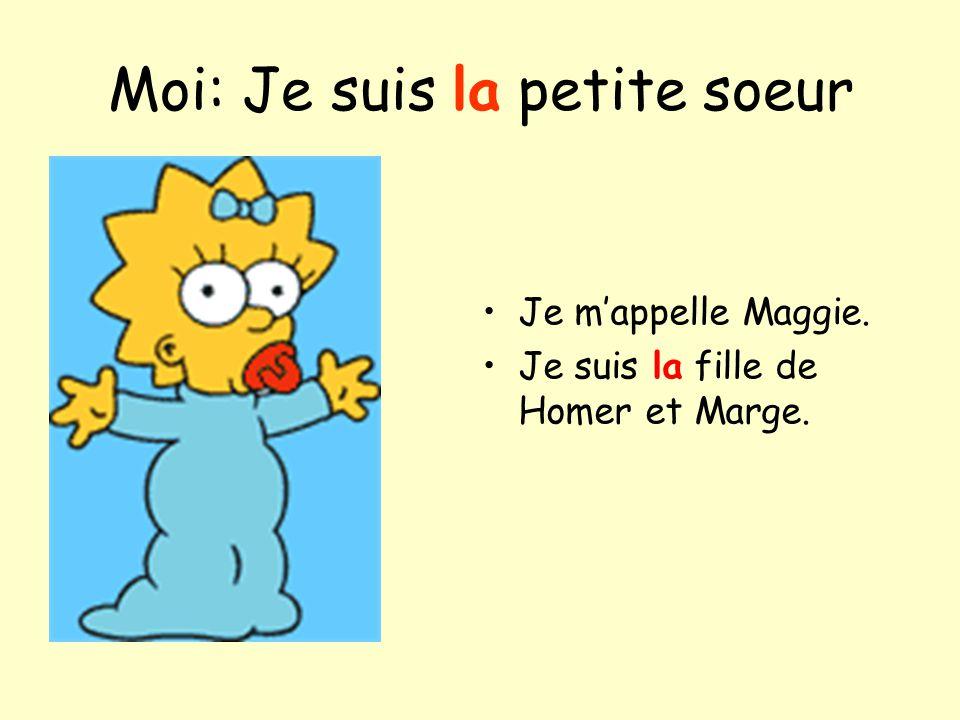 Moi: Je suis la petite soeur Je mappelle Maggie. Je suis la fille de Homer et Marge.