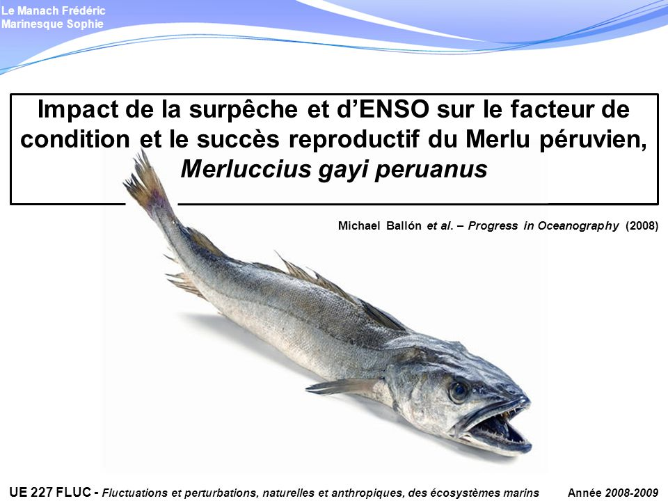 - J Tam, MH Taylor, V Blaskovic, P Espinoza, RM Ballón, E Diaz, C Wosnitza-Mendo, J Argüelles, S Purca, P Ayón, L Quipuzcoa, D Gutiérrez, E Goya, N Ochoa & M Wolff – Trophic modeling of Northern Humboldt Current Ecosystem, Part I: Comparing trophic linkages under La Niña and El Niño conditions – Progress in Oceanography 79, 352-365 (2008) - MH Taylor, J Tam, V Blaskovic, P Espinoza, RM Ballón, C Wosnitza-Mendo, J Argüelles, E Diaz, S Purca, N Ochoa, P Ayón, E Goya, L Quipuzcoa, D Gutiérrez & M Wolff – Trophic modeling of Northern Humboldt Current Ecosystem, Part II: Elucidating mechanisms of ecosystem change over an ENSO cycle by simulating changes in low trophic level dynamics conditions – Progress in Oceanography 79, 366-378 (2008) - M Marzloff, Y-J Shin, J Tam, M Travers & A Bertrand – Trophic structure of the Peruvian marine ecosystem in 2000-2006: Insights on the effects of management scenarios for the hake fishery using the IBM trophic model Osmose – Journal of Marine Systems 75, 290- 304 (2009) - R Guevara-Carrasco & J Lleonart – Dynamics and fishery of the Peruvian hake: Between nature and man – Journal of Marine Systems 71, 249-259 (2007) - LD Zeidberg & BH Robison – Invasive range expansion by the Humboldt squid Dosidiscus gigas in the Eastern North Pacific – PNAS 104(31), 12948–12950 (2007)