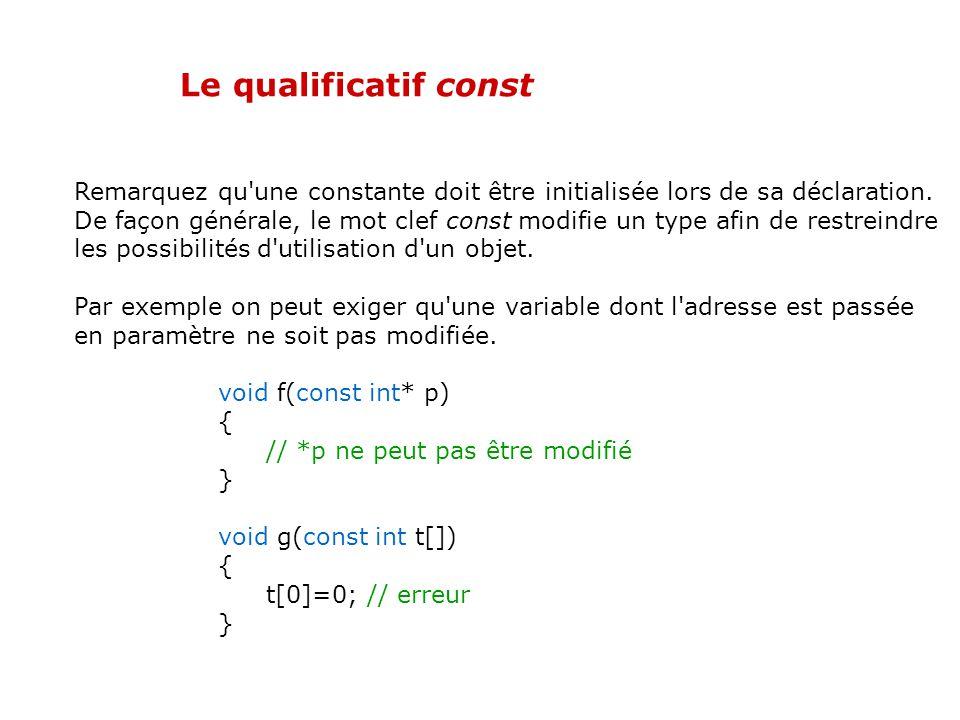 Le qualificatif const Il est possible en C++ de spécifier que certains objets ne doivent pas être modifiés. Cela est utile pour définir des constantes