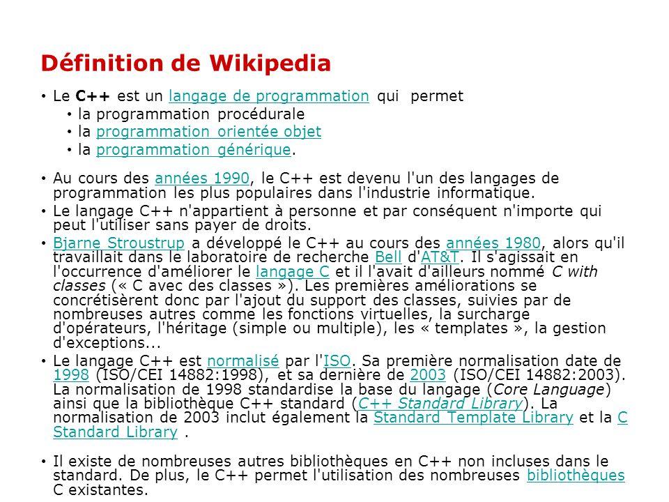 Définition de Wikipedia Le C++ est un langage de programmation qui permetlangage de programmation la programmation procédurale la programmation orientée objetprogrammation orientée objet la programmation générique.programmation générique Au cours des années 1990, le C++ est devenu l un des langages de programmation les plus populaires dans l industrie informatique.années 1990 Le langage C++ n appartient à personne et par conséquent n importe qui peut l utiliser sans payer de droits.