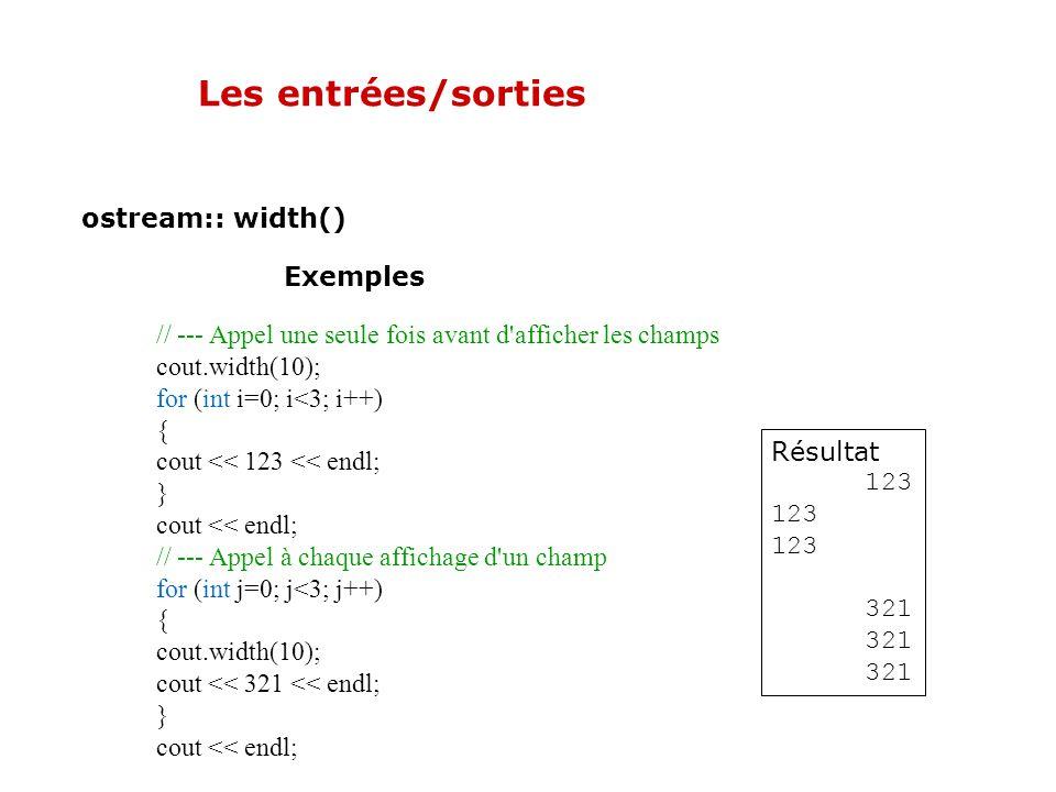 Les entrées/sorties ostream::width() Permet de spécifier la largeur du champ à afficher. Par défaut, l'alignement est à droite. L'application de la mé