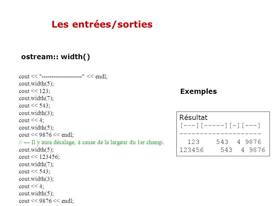 Les entrées/sorties ostream:: width() Exemples // --- Appel une seule fois avant d'afficher les champs cout.width(10); for (int i=0; i<3; i++) { cout