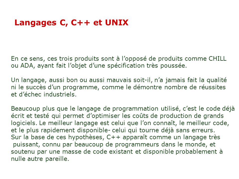 Langages C, C++ et UNIX En ce sens, ces trois produits sont à lopposé de produits comme CHILL ou ADA, ayant fait lobjet dune spécification très poussée.