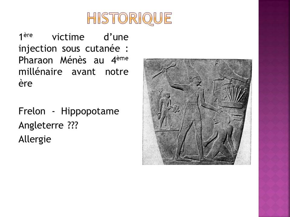 1 ère victime dune injection sous cutanée : Pharaon Ménès au 4 ème millénaire avant notre ère Frelon - Hippopotame Angleterre ??.