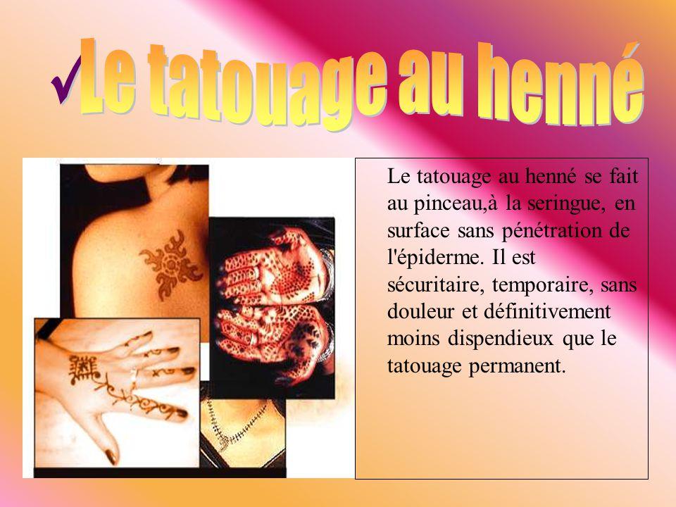 Le tatouage au henné se fait au pinceau,à la seringue, en surface sans pénétration de l'épiderme. Il est sécuritaire, temporaire, sans douleur et défi