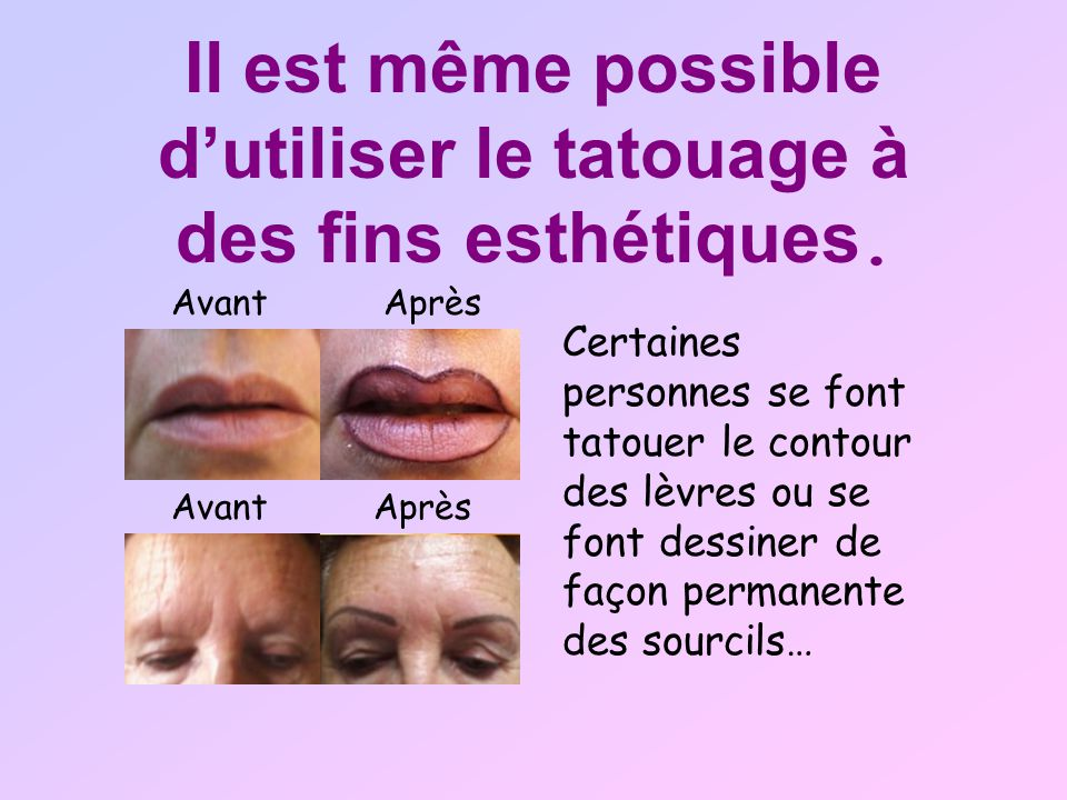 Il est même possible dutiliser le tatouage à des fins esthétiques. Certaines personnes se font tatouer le contour des lèvres ou se font dessiner de fa