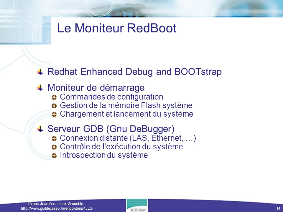 4èmes Journées Linux Grenoble - http://www.guilde.asso.fr/rencontres/4JLG 14 Le Moniteur RedBoot Redhat Enhanced Debug and BOOTstrap Moniteur de démar
