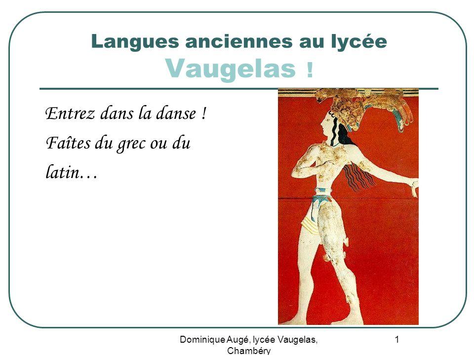 Dominique Augé, lycée Vaugelas, Chambéry 1 Langues anciennes au lycée Vaugelas ! Entrez dans la danse ! Faîtes du grec ou du latin…