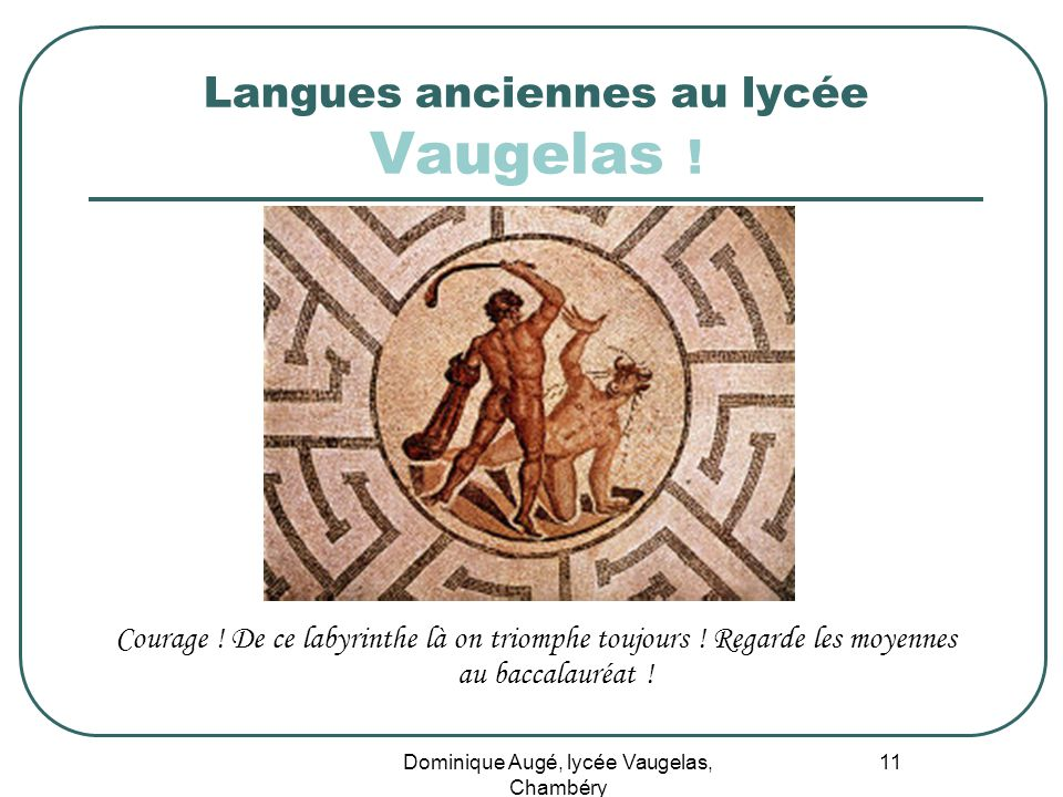 Dominique Augé, lycée Vaugelas, Chambéry 11 Langues anciennes au lycée Vaugelas ! Courage ! De ce labyrinthe là on triomphe toujours ! Regarde les moy