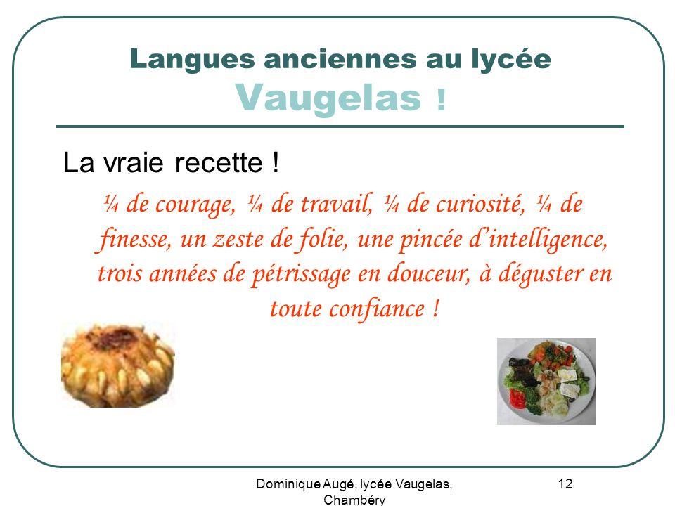 Dominique Augé, lycée Vaugelas, Chambéry 12 Langues anciennes au lycée Vaugelas ! La vraie recette ! ¼ de courage, ¼ de travail, ¼ de curiosité, ¼ de
