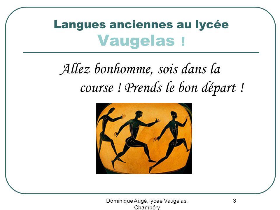 Dominique Augé, lycée Vaugelas, Chambéry 3 Langues anciennes au lycée Vaugelas ! Allez bonhomme, sois dans la course ! Prends le bon départ !