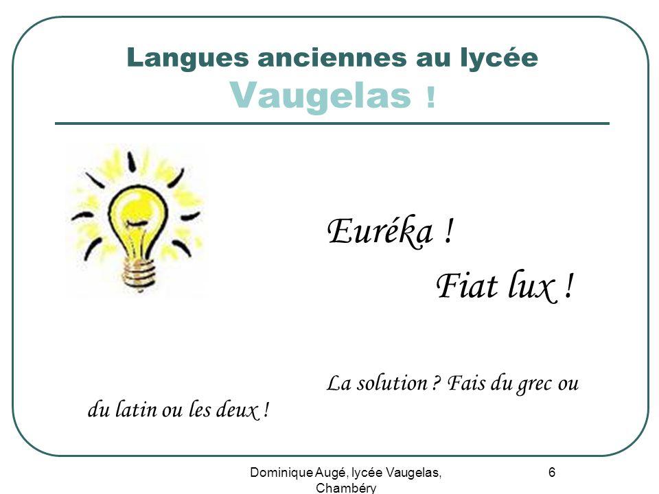 Dominique Augé, lycée Vaugelas, Chambéry 6 Langues anciennes au lycée Vaugelas ! Euréka ! Fiat lux ! La solution ? Fais du grec ou du latin ou les deu