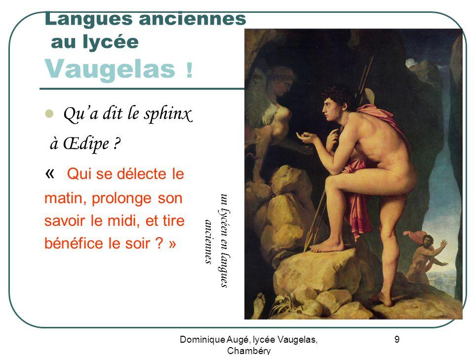 Dominique Augé, lycée Vaugelas, Chambéry 9 Langues anciennes au lycée Vaugelas ! Qua dit le sphinx à Œdipe ? « Qui se délecte le matin, prolonge son s