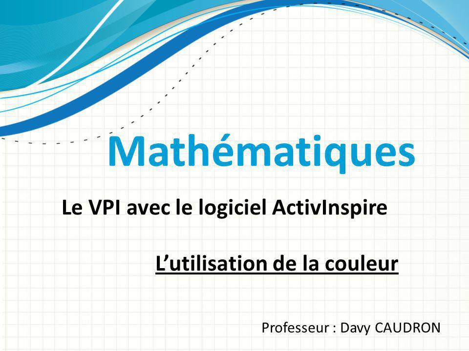 Mathématiques Le VPI avec le logiciel ActivInspire Lutilisation de la couleur Professeur : Davy CAUDRON