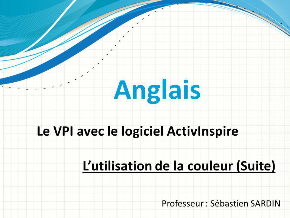 Anglais Le VPI avec le logiciel ActivInspire Lutilisation de la couleur (Suite) Professeur : Sébastien SARDIN