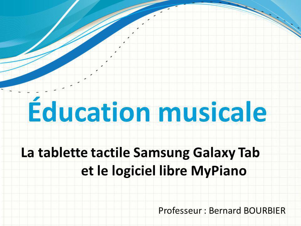 Éducation musicale La tablette tactile Samsung Galaxy Tab et le logiciel libre MyPiano Professeur : Bernard BOURBIER
