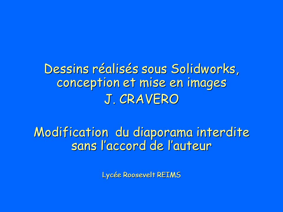 Dessins réalisés sous Solidworks, conception et mise en images J. CRAVERO Modification du diaporama interdite sans laccord de lauteur Lycée Roosevelt