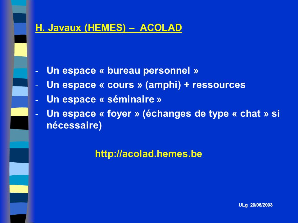 H. Javaux (HEMES) – ACOLAD - Un espace « bureau personnel » - Un espace « cours » (amphi) + ressources - Un espace « séminaire » - Un espace « foyer »