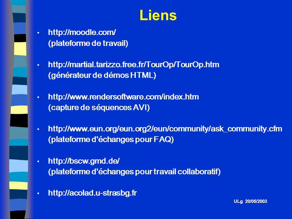 http://moodle.com/ (plateforme de travail) http://martial.tarizzo.free.fr/TourOp/TourOp.htm (générateur de démos HTML) http://www.rendersoftware.com/index.htm (capture de séquences AVI) http://www.eun.org/eun.org2/eun/community/ask_community.cfm (plateforme d échanges pour FAQ) http://bscw.gmd.de/ (plateforme d échanges pour travail collaboratif) http://acolad.u-strasbg.fr Liens ULg 20/05/2003