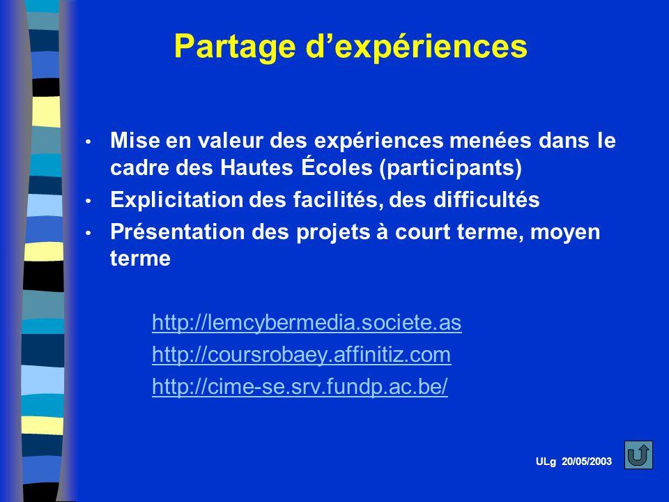 Partage dexpériences ULg 20/05/2003 Mise en valeur des expériences menées dans le cadre des Hautes Écoles (participants) Explicitation des facilités, des difficultés Présentation des projets à court terme, moyen terme http://lemcybermedia.societe.as http://coursrobaey.affinitiz.com http://cime-se.srv.fundp.ac.be/