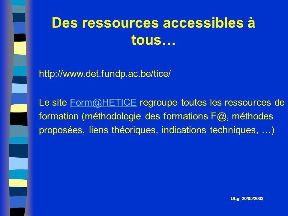 Des ressources accessibles à tous… http://www.det.fundp.ac.be/tice/ Le site Form@HETICE regroupe toutes les ressources de formation (méthodologie des formations F@, méthodes proposées, liens théoriques, indications techniques, …)Form@HETICE ULg 20/05/2003