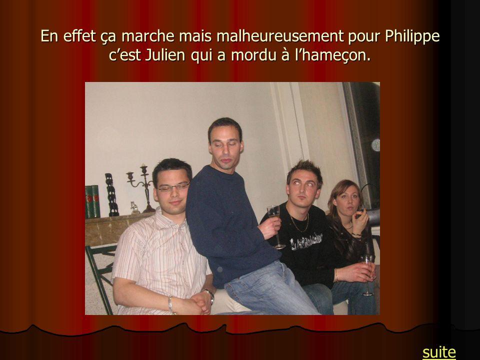 En effet ça marche mais malheureusement pour Philippe cest Julien qui a mordu à lhameçon. suite