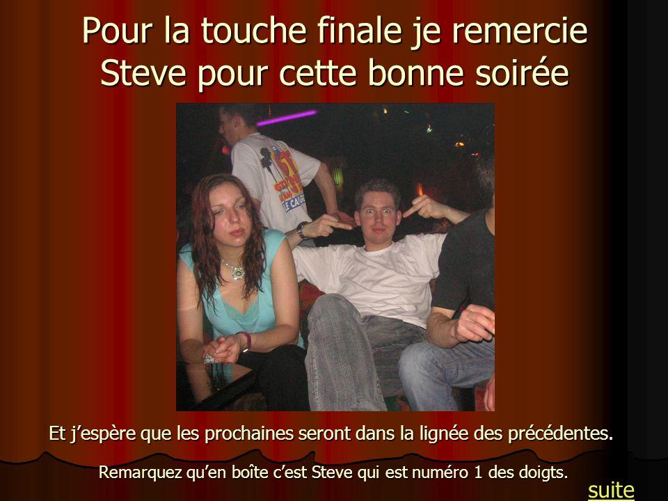 Pour la touche finale je remercie Steve pour cette bonne soirée Remarquez quen boîte cest Steve qui est numéro 1 des doigts. Et jespère que les procha