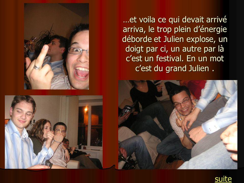…et voila ce qui devait arrivé arriva, le trop plein dénergie déborde et Julien explose, un doigt par ci, un autre par là cest un festival. En un mot