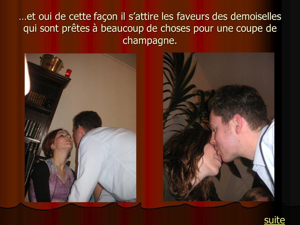 …et oui de cette façon il sattire les faveurs des demoiselles qui sont prêtes à beaucoup de choses pour une coupe de champagne. suite