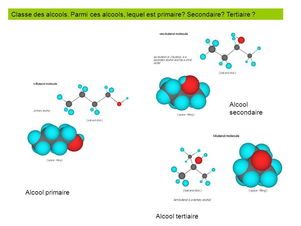 Classe des alcools. Parmi ces alcools, lequel est primaire? Secondaire? Tertiaire ? Alcool primaire Alcool secondaire Alcool tertiaire