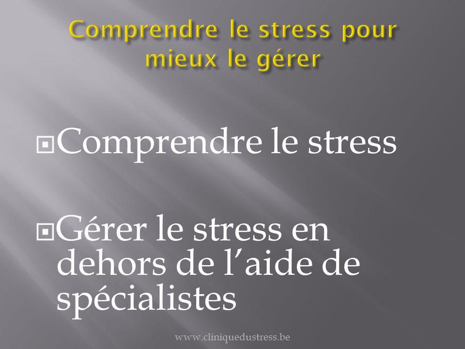 Comprendre le stress Gérer le stress en dehors de laide de spécialistes www.cliniquedustress.be