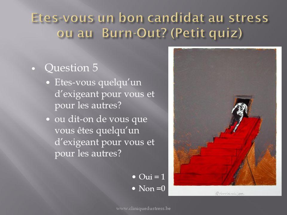 Résultat du quiz 0 à 5 Plus vous êtes proche de 5, plus vous êtes un candidat au Burn- Out www.cliniquedustress.be
