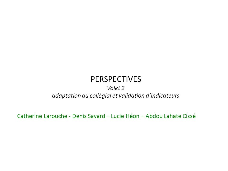 PERSPECTIVES Volet 2 adaptation au collégial et validation dindicateurs Catherine Larouche - Denis Savard – Lucie Héon – Abdou Lahate Cissé