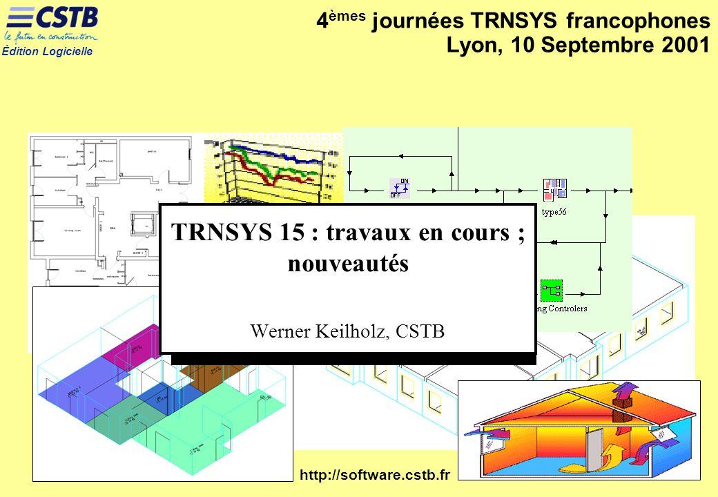 Édition Logicielle http://software.cstb.fr 4 èmes journées TRNSYS francophones Lyon, 10 Septembre 2001 TRNSYS 15 : travaux en cours ; nouveautés Werne